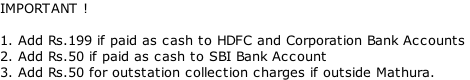 IMPORTANT !  1. Add Rs.199 if paid as cash to HDFC and Corporation Bank Accounts 2. Add Rs.50 if paid as cash to SBI Bank Account 3. Add Rs.50 for outstation collection charges if outside Mathura.